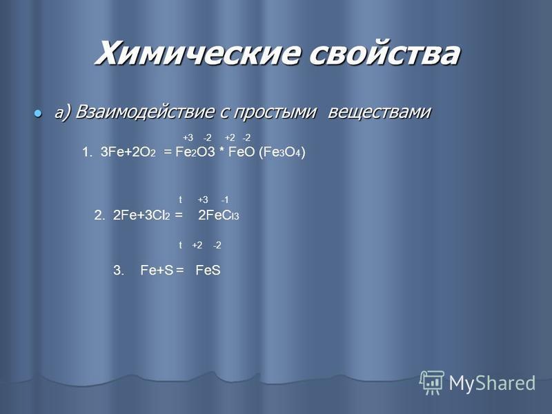 Химические свойства а ) Взаимодействие с простыми веществами а ) Взаимодействие с простыми веществами +3 -2 +2 -2 1. 3Fe+2O 2 = Fe 2 O3 * FeO (Fe 3 O 4 ) t +3 -1 2. 2Fe+3Cl 2 = 2FeC l3 t +2 -2 3. Fe+S = FeS