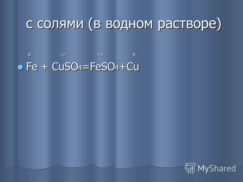 c солями (в водном растворе) c солями (в водном растворе) 0 +2 +2 0 0 +2 +2 0 Fe + CuSO 4 =FeSO 4 +Cu Fe + CuSO 4 =FeSO 4 +Cu