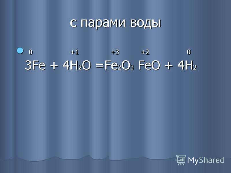 c парами воды 0 +1 +3 +2 0 3Fe + 4H 2 O =Fe 2 O 3 FeO + 4H 2 0 +1 +3 +2 0 3Fe + 4H 2 O =Fe 2 O 3 FeO + 4H 2