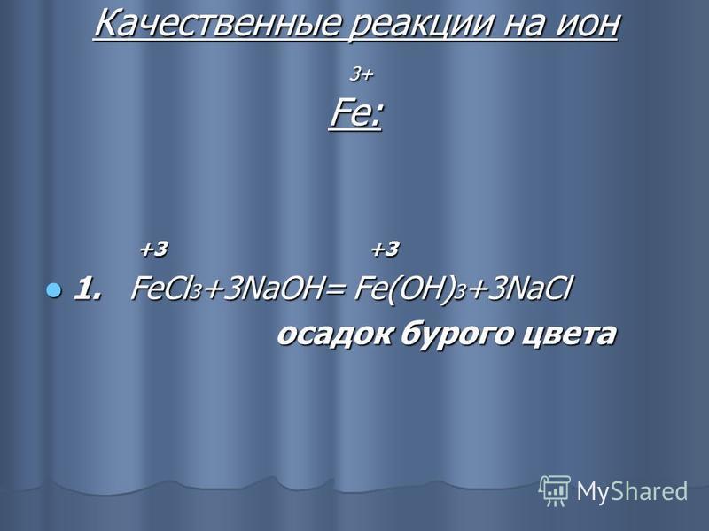 Качественные реакции на ион 3+ Fe: +3 +3 +3 +3 1. FeCl 3 +3NaOH= Fe(OH) 3 +3NaCl 1. FeCl 3 +3NaOH= Fe(OH) 3 +3NaCl осадок бурого цвета осадок бурого цвета