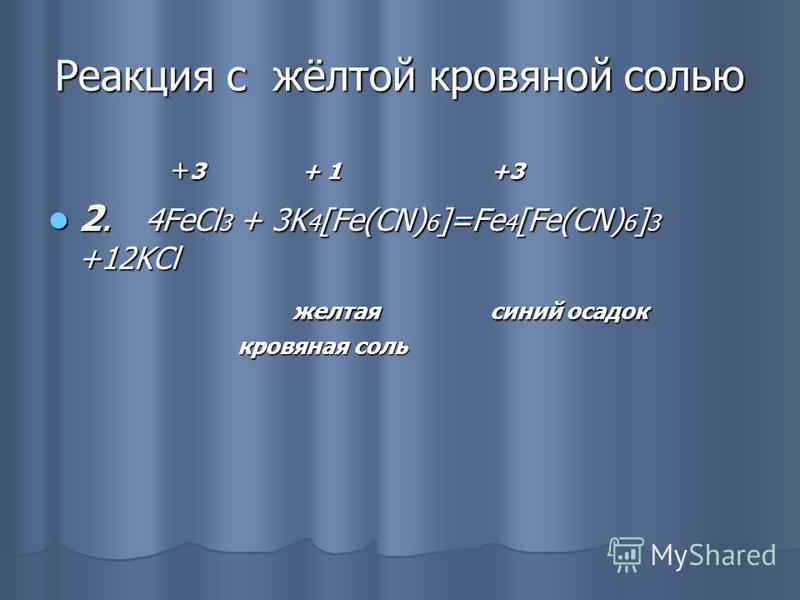 Реакция с жёлтой кровяной солью + 3 + 1 +3 + 3 + 1 +3 2. 4FeCl 3 + 3K 4 [Fe(CN) 6 ]=Fe 4 [Fe(CN) 6 ] 3 +12KCl 2. 4FeCl 3 + 3K 4 [Fe(CN) 6 ]=Fe 4 [Fe(CN) 6 ] 3 +12KCl желтая синий осадок желтая синий осадок кровяная соль кровяная соль
