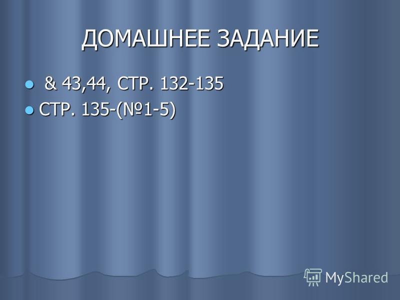 ДОМАШНЕЕ ЗАДАНИЕ & 43,44, СТР. 132-135 & 43,44, СТР. 132-135 СТР. 135-(1-5) СТР. 135-(1-5)