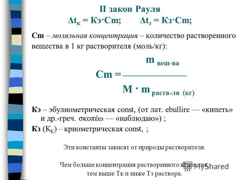 II закон Рауля Δt к = Кэ·Сm; Δt з = Кз·Сm; Сm – моляльная концентрация – количество растворенного вещества в 1 кг растворителя (моль/кг): m вещ-ва Cm = M · m раств-ля (кг) Кэ – эбулиометрическая const, (от лат. ebullire «кипеть» и др.-греч. σκοπέω «н