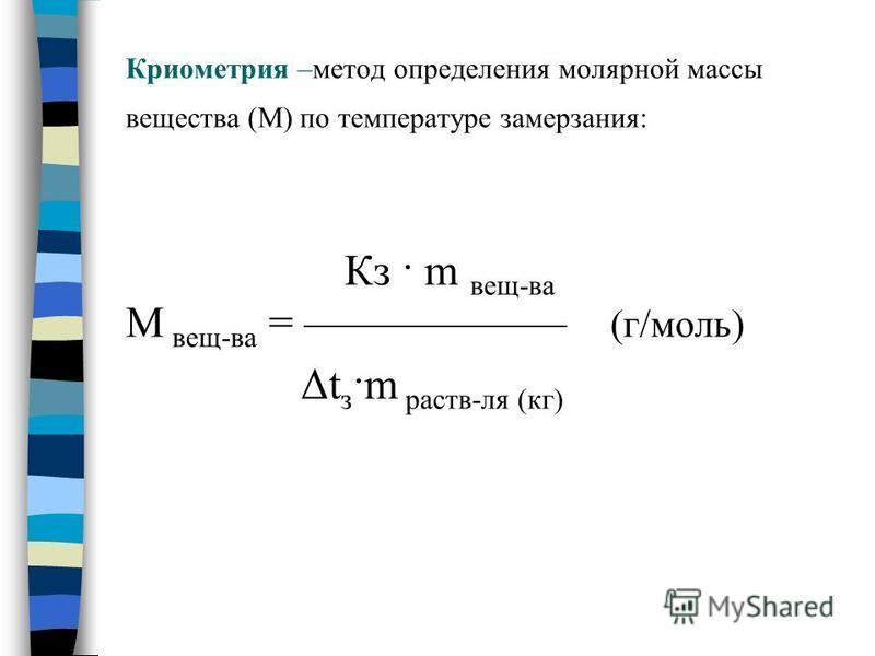 Криометрия –метод определения молярной массы вещества (М) по температуре замерзания: Кз · m вещ-ва М вещ-ва = (г/моль) Δt з ·m раств-ля (кг)