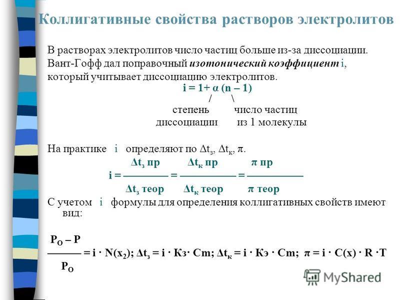 Коллигативные свойства растворов электролитов В растворах электролитов число частиц больше из-за диссоциации. Вант-Гофф дал поправочный изотонический коэффициент i, который учитывает диссоциацию электролитов. i = 1+ α (n – 1) / \ степень число частиц