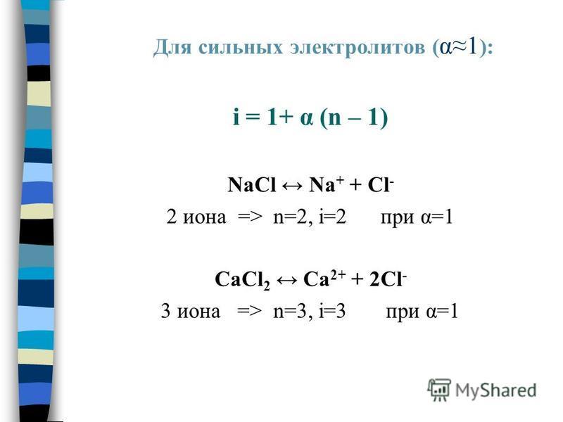 Для сильных электролитов ( α1 ): i = 1+ α (n – 1) NaCl Na + + Cl - 2 иона => n=2, i=2 при α=1 CaCl 2 Ca 2+ + 2Cl - 3 иона => n=3, i=3 при α=1