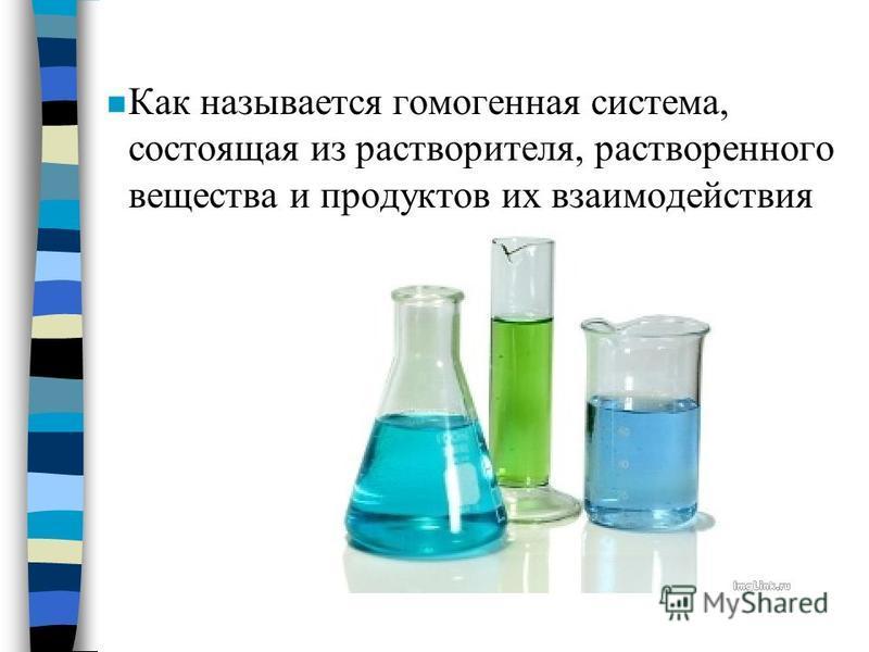 n Как называется гомогенная система, состоящая из растворителя, растворенного вещества и продуктов их взаимодействия