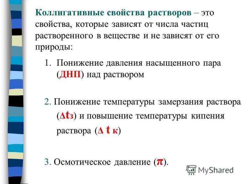 Коллигативные свойства растворов – это свойства, которые зависят от числа частиц растворенного в веществе и не зависят от его природы: 1. Понижение давления насыщенного пара (ДНП) над раствором 2. Понижение температуры замерзания раствора (Δ t з) и п