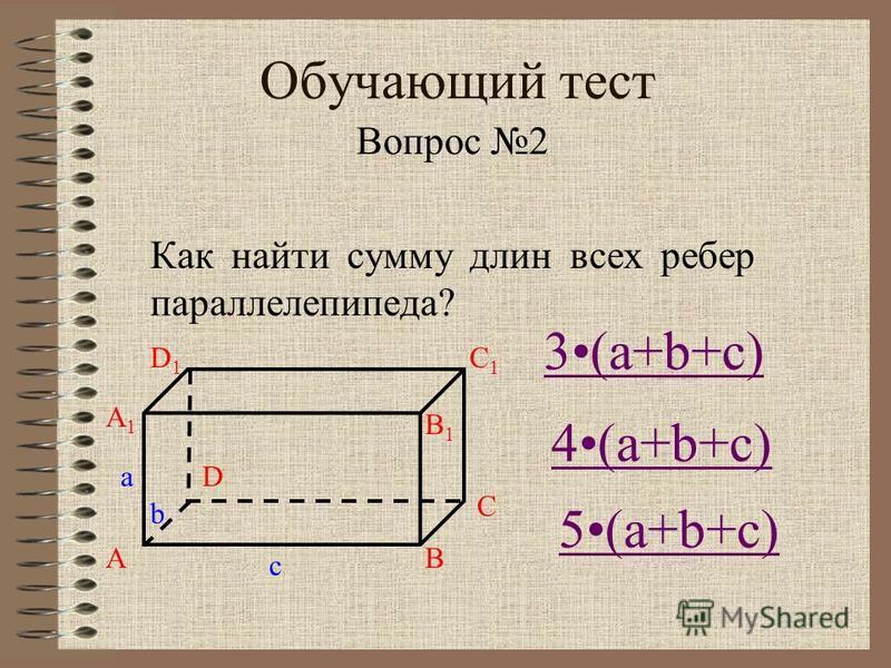 Обучающий тест Вопрос 2 Как найти сумму длин всех ребер параллелепипеда? a b c A A1A1 B B1B1 C C1C1 D1D1 D 4(a+b+c) 3(a+b+c) 5(a+b+c)