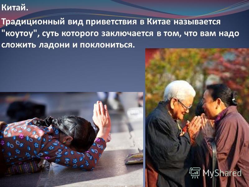 Китай. Традиционный вид приветствия в Китае называется коутоу, суть которого заключается в том, что вам надо сложить ладони и поклониться.