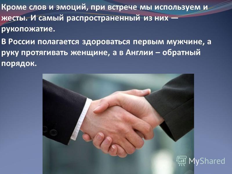 Кроме слов и эмоций, при встрече мы используем и жесты. И самый распространенный из них рукопожатие. В России полагается здороваться первым мужчине, а руку протягивать женщине, а в Англии – обратный порядок.