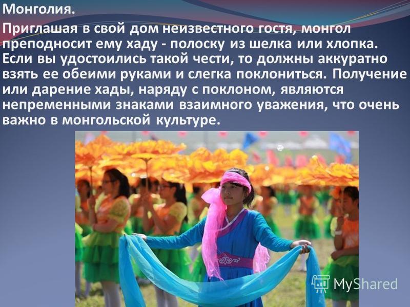 Монголия. Приглашая в свой дом неизвестного гостя, монгол преподносит ему ходу - полоску из шелка или хлопка. Если вы удостоились такой чести, то должны аккуратно взять ее обеими руками и слегка поклониться. Получение или дарение ходы, наряду с покло