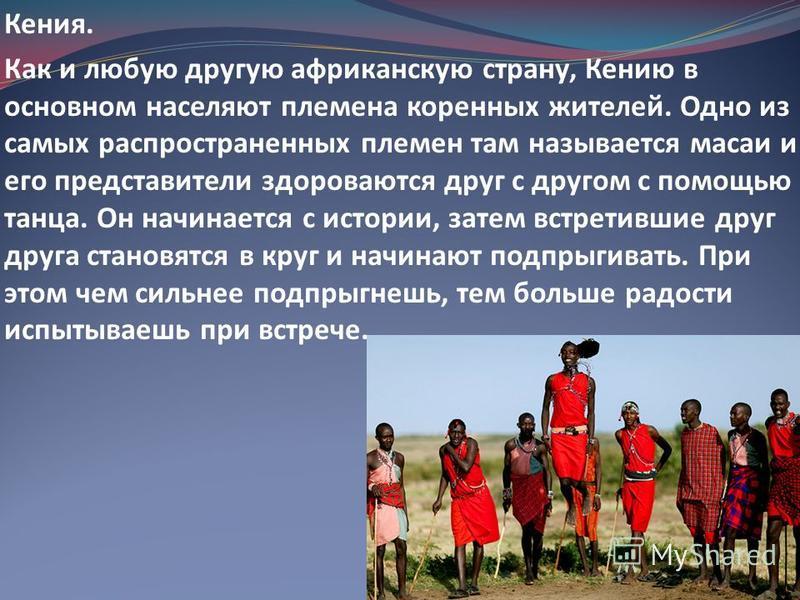 Кения. Как и любую другую африканскую страну, Кению в основном населяют племена коренных жителей. Одно из самых распространенных племен там называется масаи и его представители здороваются друг с другом с помощью танца. Он начинается с истории, затем