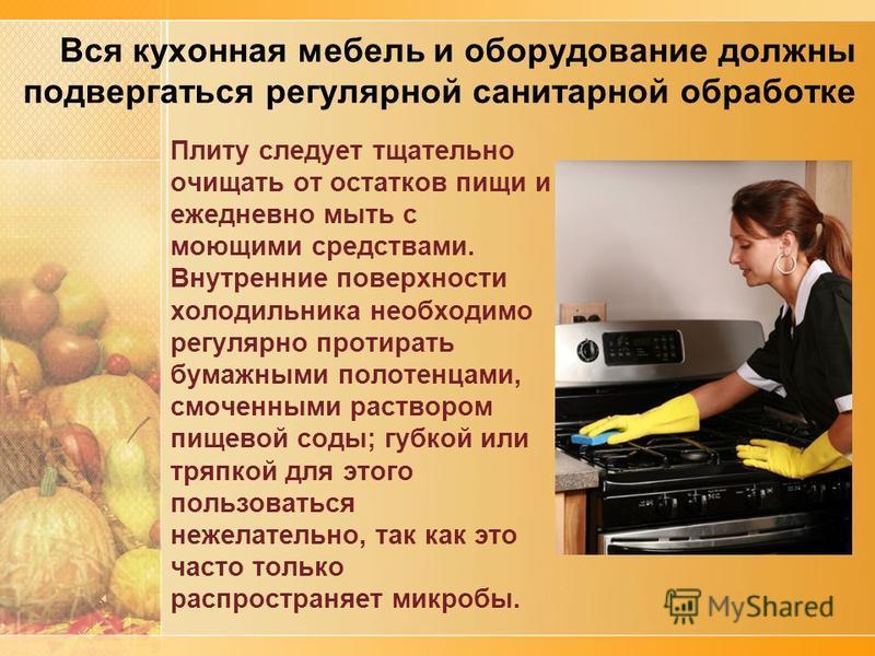 Вся кухонная мебель и оборудование должны подвергаться регулярной санитарной обработке Плиту следует тщательно очищать от остатков пищи и ежедневно мыть с моющими средствами. Внутренние поверхности холодильника необходимо регулярно протирать бумажным