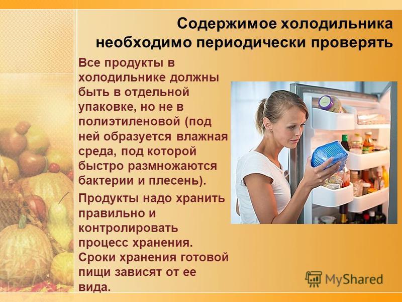 Содержимое холодильника необходимо периодически проверять Все продукты в холодильнике должны быть в отдельной упаковке, но не в полиэтиленовой (под ней образуется влажная среда, под которой быстро размножаются бактерии и плесень). Продукты надо храни