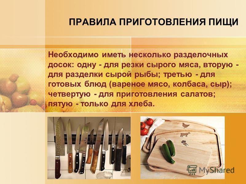 ПРАВИЛА ПРИГОТОВЛЕНИЯ ПИЩИ Необходимо иметь несколько разделочных досок: одну - для резки сырого мяса, вторую - для разделки сырой рыбы; третью - для готовых блюд (вареное мясо, колбаса, сыр); четвертую - для приготовления салатов; пятую - только для