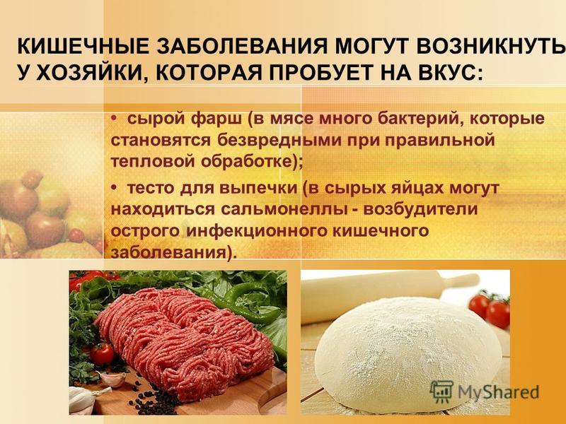 КИШЕЧНЫЕ ЗАБОЛЕВАНИЯ МОГУТ ВОЗНИКНУТЬ У ХОЗЯЙКИ, КОТОРАЯ ПРОБУЕТ НА ВКУС: сырой фарш (в мясе много бактерий, которые становятся безвредными при правильной тепловой обработке); тесто для выпечки (в сырых яйцах могут находиться сальмонеллы - возбудител