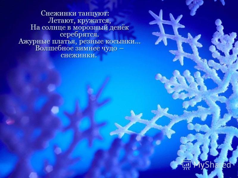 Снежинки танцуют: Летают, кружатся, На солнце в морозный денёк серебрятся. Ажурные платья, резные косынки… Волшебное зимнее чудо – снежинки. Снежинки танцуют: Летают, кружатся, На солнце в морозный денёк серебрятся. Ажурные платья, резные косынки… Во