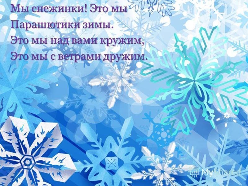 Мы снежинки! Это мы Парашютики зимы. Это мы над вами кружим, Это мы с ветрами дружим.