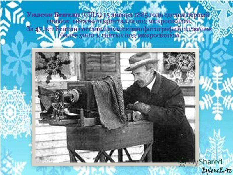 Уилсон Бентли (США) 15 января 1885 года сделал первый снимок снежного кристалла под микроскопом. Уилсон Бентли (США) 15 января 1885 года сделал первый снимок снежного кристалла под микроскопом. За 47 лет Бентли составил коллекцию фотографий снежинок