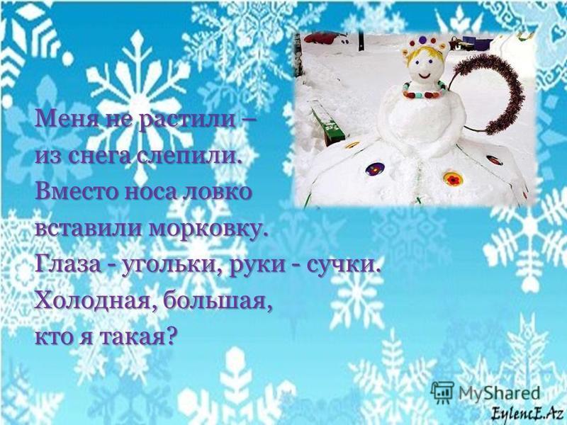 Меня не растили – из снега слепили. Вместо носа ловко вставили морковку. Глаза - угольки, руки - сучки. Холодная, большая, кто я такая?