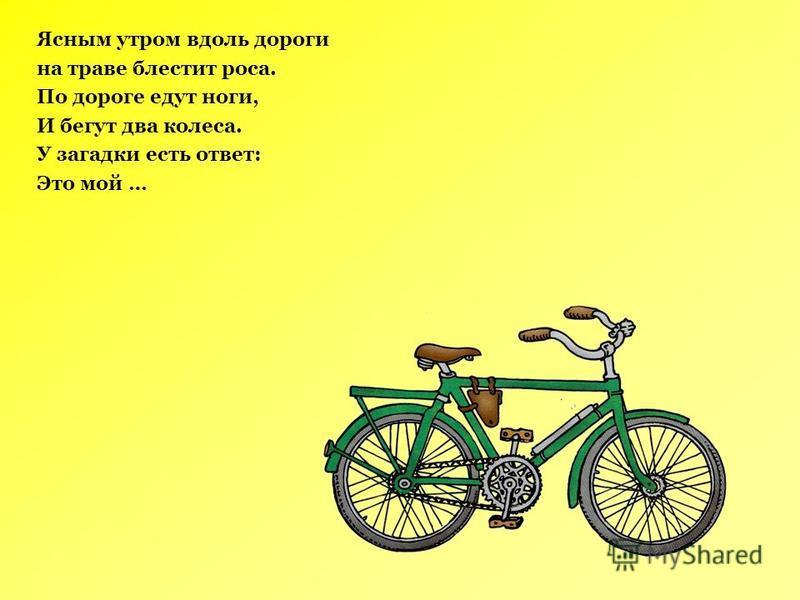 Ясным утром вдоль дороги на траве блестит роса. По дороге едут ноги, И бегут два колеса. У загадки есть ответ: Это мой …