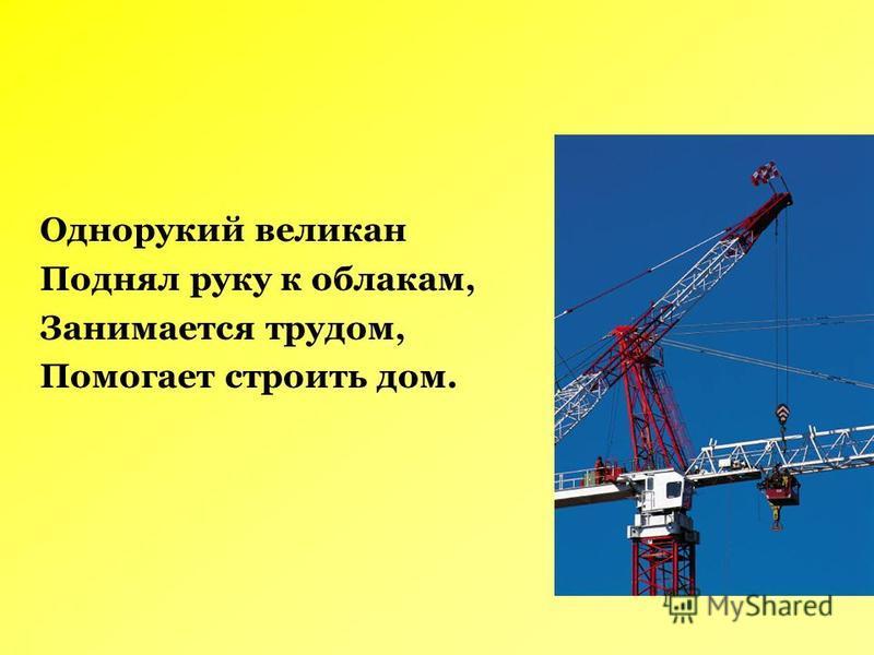 Однорукий великан Поднял руку к облакам, Занимается трудом, Помогает строить дом.