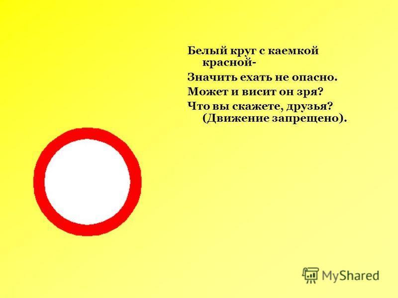 Белый круг с каемкой красной- Значить ехать не опасно. Может и висит он зря? Что вы скажете, друзья? (Движение запрещено).