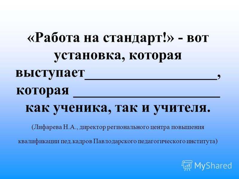 «Работа на стандарт!» - вот установка, которая выступает__________________, которая ____________________ как ученика, так и учителя. (Лифарева Н.А., директор регионального центра повышения квалификации пед.кадров Павлодарского педагогического институ