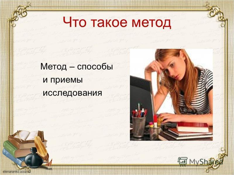 Что такое метод Метод – способы и приемы исследования