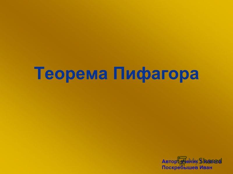 Теорема Пифагора Автор: ученик 5 класса Поскребышев Иван