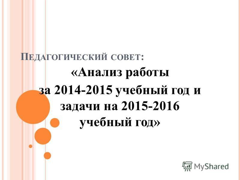 П ЕДАГОГИЧЕСКИЙ СОВЕТ : «Анализ работы за 2014-2015 учебный год и задачи на 2015-2016 учебный год»