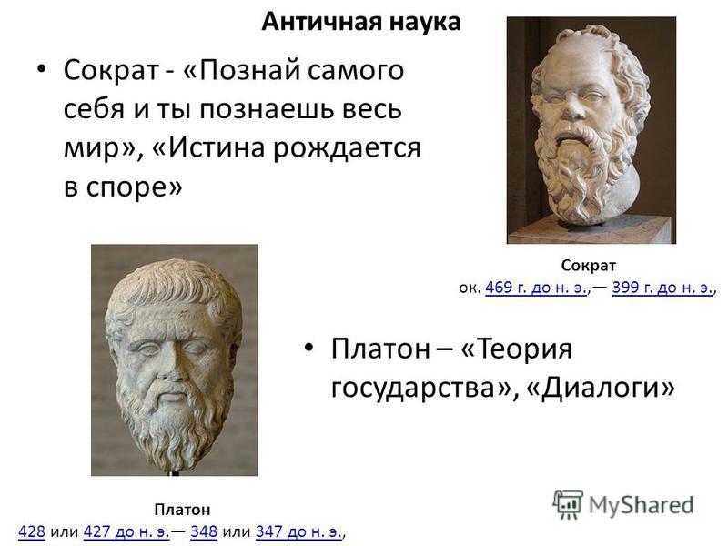 Античная наука Сократ - «Познай самого себя и ты познаешь весь мир», «Истина рождается в споре» Сократ ок. 469 г. до н. э., 399 г. до н. э.,469 г. до н. э.399 г. до н. э. Платон 428428 или 427 до н. э. 348 или 347 до н. э.,427 до н. э.348347 до н. э.