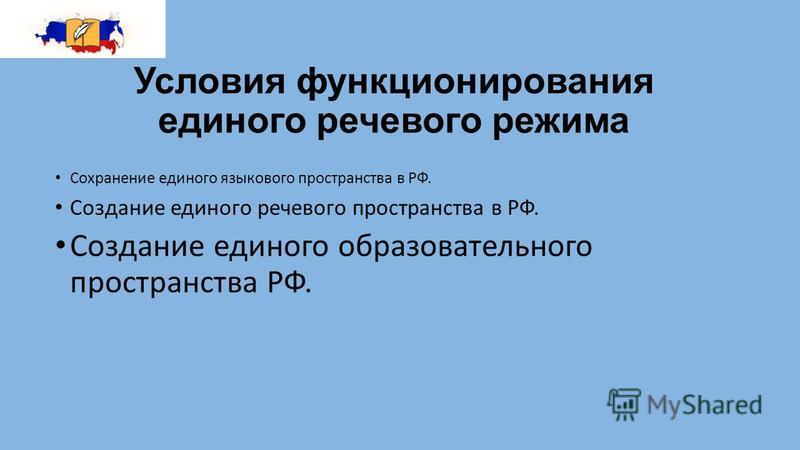 Условия функционирования единого речевого режима Сохранение единого языкового пространства в РФ. Создание единого речевого пространства в РФ. Создание единого образовательного пространства РФ.