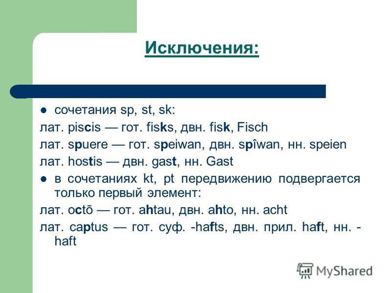 Исключения: сочетания sp, st, sk: лат. piscis гот. fisks, две. fisk, Fisch лат. spuere гот. speiwan, две. spîwan, н. speien лат. hostis две. gast, н. Gast в сочетаниях kt, pt передвижению подвергается только первый элемент: лат. octō гот. ahtau, две.