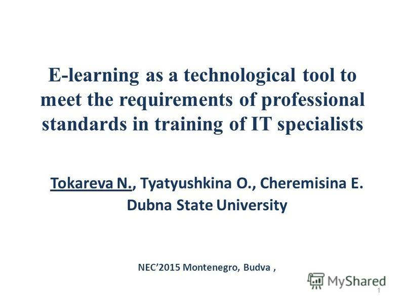 E-learning as a technological tool to meet the requirements of professional standards in training of IT specialists Tokareva N., Tyatyushkina O., Cheremisina E. Dubna State University NEC2015 Montenegro, Budva, 1