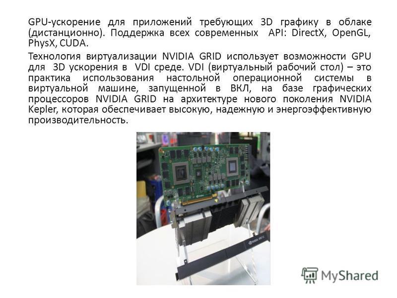 GPU-ускорение для приложений требующих 3D графику в облаке (дистанционно). Поддержка всех современных API: DirectX, OpenGL, PhysX, CUDA. Технология виртуализации NVIDIA GRID использует возможности GPU для 3D ускорения в VDI среде. VDI (виртуальный ра