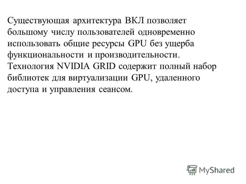 Существующая архитектура ВКЛ позволяет большому числу пользователей одновременно использовать общие ресурсы GPU без ущерба функциональности и производительности. Технология NVIDIA GRID содержит полный набор библиотек для виртуализации GPU, удаленного