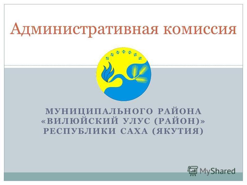 МУНИЦИПАЛЬНОГО РАЙОНА «ВИЛЮЙСКИЙ УЛУС (РАЙОН)» РЕСПУБЛИКИ САХА (ЯКУТИЯ) Административная комиссия