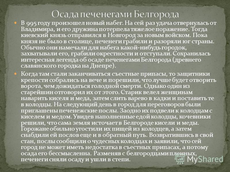 В 995 году произошел новый набег. На сей раз удача отвернулась от Владимира, и его дружина потерпела тяжелое поражение. Тогда киевский князь отправился в Новгород за новым войском. Пока князя не было в столице, печенеги грабили и разоряли юг страны.