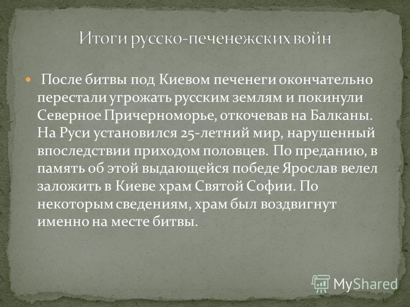 После битвы под Киевом печенеги окончательно перестали угрожать русским землям и покинули Северное Причерноморье, откочевав на Балканы. На Руси установился 25-летний мир, нарушенный впоследствии приходом половцев. По преданию, в память об этой выдающ