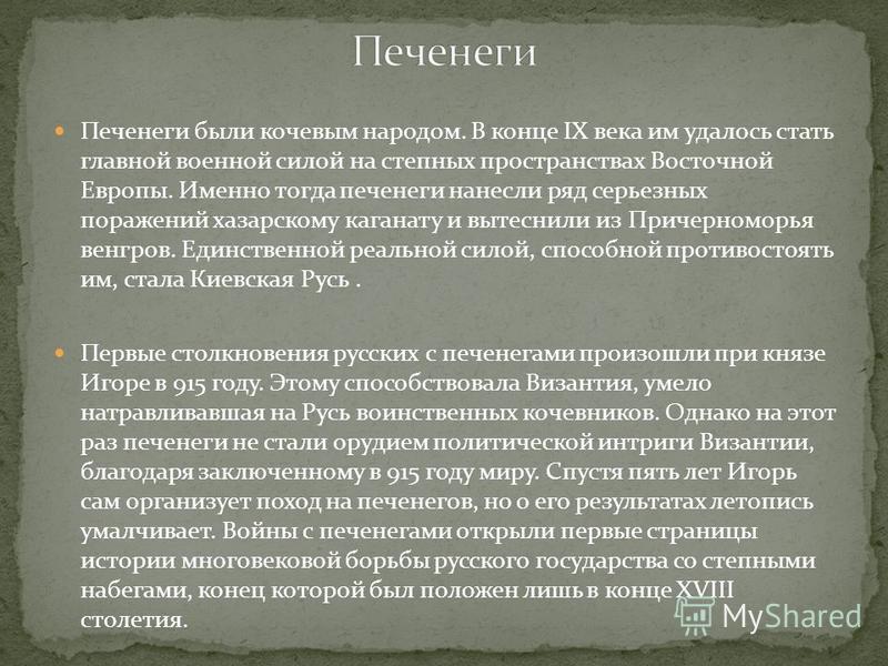 Печенеги были кочевым народом. В конце IX века им удалось стать главной военной силой на степных пространствах Восточной Европы. Именно тогда печенеги нанесли ряд серьезных поражений хазарскому каганату и вытеснили из Причерноморья венгров. Единствен