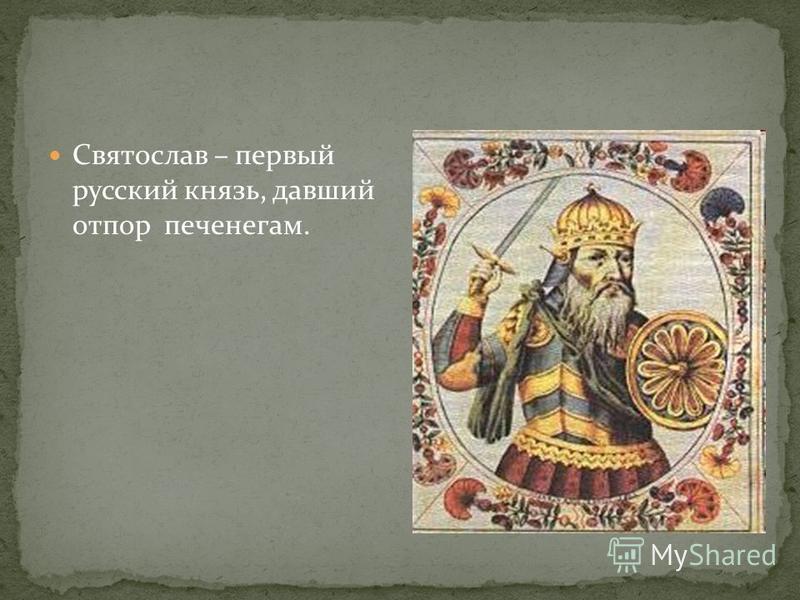 Святослав – первый русский князь, давший отпор печенегам.