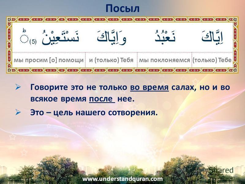 www.understandquran.com Говорите это не только во время салах, но и во всякое время после нее. Это – цель нашего сотворения. Посыл اِيَّاكَنَعْبُدُوَاِيَّاكَ نَسْتَعِيْنُ 5 You (alone)we worshipand You (alone)We ask for help. اِيَّاكَنَعْبُدُوَاِيَّا