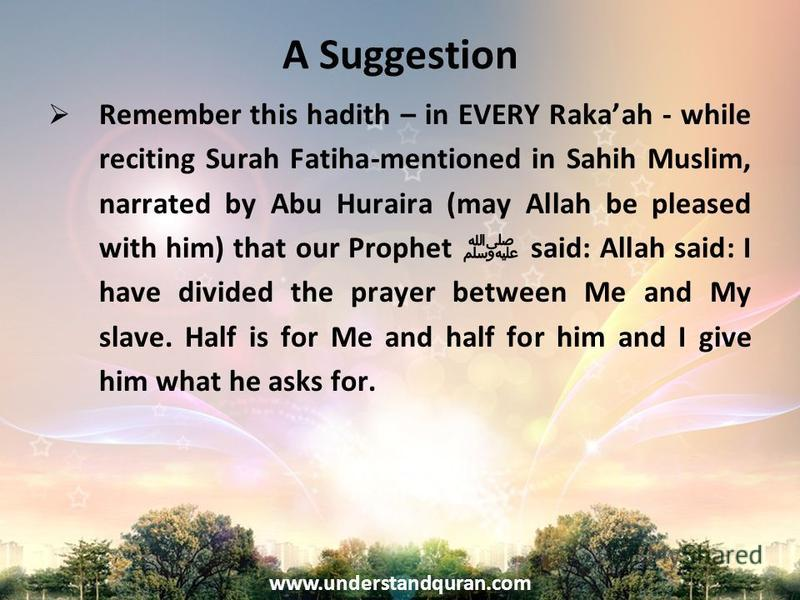www.understandquran.com A Suggestion Remember this hadith – in EVERY Rakaah - while reciting Surah Fatiha-mentioned in Sahih Muslim, narrated by Abu Huraira (may Allah be pleased with him) that our Prophet said: Allah said: I have divided the prayer
