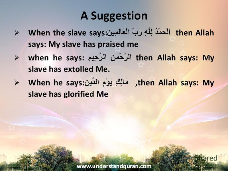www.understandquran.com A Suggestion When the slave says: الْحَمْدُ لِلَّهِ رَبِّ الْعَالَمِينَ then Allah says: My slave has praised me when he says: الرَّحْمَنِ الرَّحِيمِ then Allah says: My slave has extolled Me. When he says: مَالِكِ يَوْمِ الدّ
