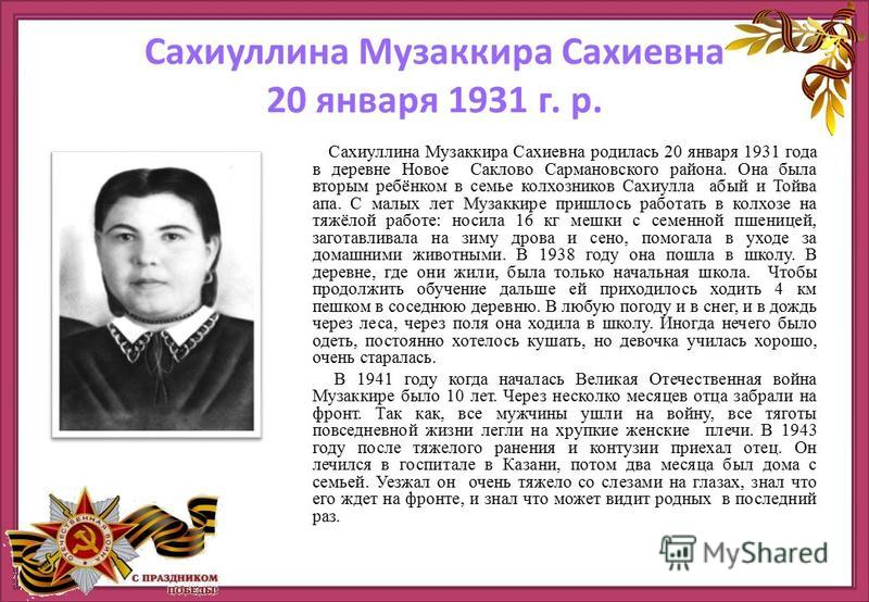 Сахиуллина Музаккира Сахиевна родолась 20 января 1931 года в деревне Новое Саклово Сармановского района. Она была вторым ребёнком в семье колхозников Сахиулла абый и Тойва апа. С малых летт Музаккире пришлось работать в колхозе на тяжёлой работе: нос