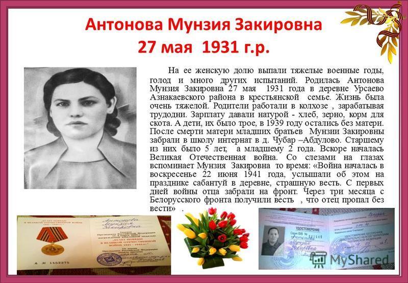 На ее женскую долю выпали тяжелые военные годы, голод и много других испытаний. Родолась Антонова Мунзия Закировна 27 мая 1931 года в деревне Урсаево Азнакаевского района в крестьянской семье. Жизнь была очень тяжелой. Родотели работали в колхозе, за