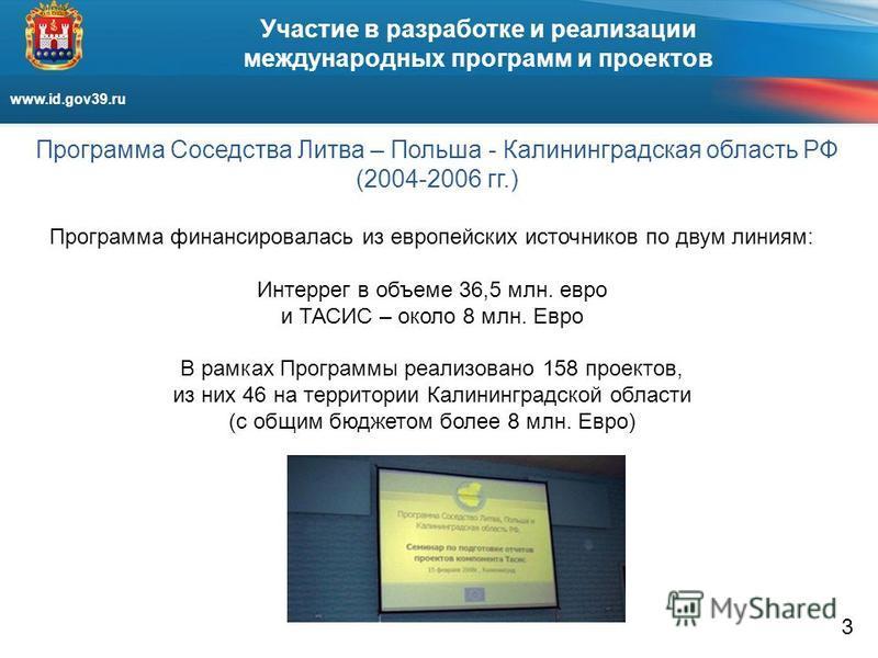 www.id.gov39. ru Участие в разработке и реализации международных программ и проектов Программа Соседства Литва – Польша - Калининградская область РФ (2004-2006 гг.) Программа финансировалась из европейских источников по двум линиям: Интеррег в объеме