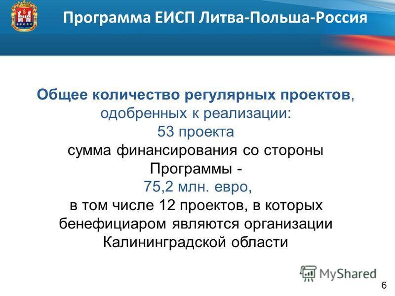 6 Общее количество регулярных проектов, одобренных к реализации: 53 проекта сумма финансирования со стороны Программы - 75,2 млн. евро, в том числе 12 проектов, в которых бенефициаром являются организации Калининградской области